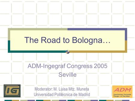 The Road to Bologna… ADM-Ingegraf Congress 2005 Seville Moderator: M. Luisa Mtz. Muneta Universidad Politécnica de Madrid.