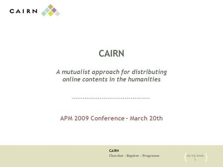 CAIRN Chercher : Repérer : Progresser 20/03/2009 1 { } CAIRN A mutualist approach for distributing online contents in the humanities APM 2009 Conference.