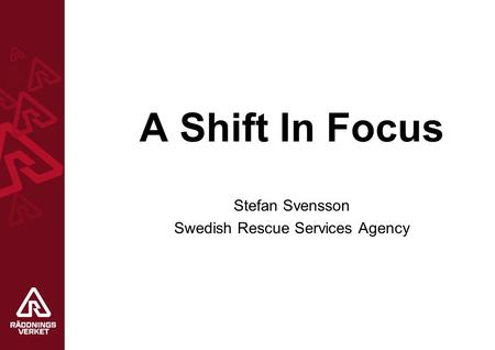 A Shift In Focus Stefan Svensson Swedish Rescue Services Agency.
