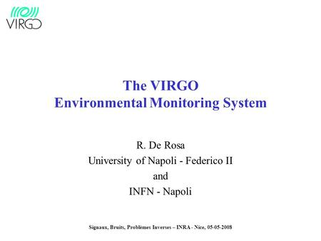 Signaux, Bruits, Problèmes Inverses – INRA - Nice, 05-05-2008 The VIRGO Environmental Monitoring System R. De Rosa University of Napoli - Federico II and.