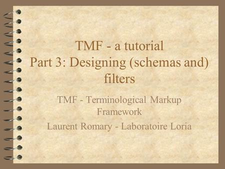 TMF - a tutorial Part 3: Designing (schemas and) filters TMF - Terminological Markup Framework Laurent Romary - Laboratoire Loria.