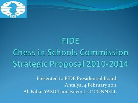 Presented to FIDE Presidential Board Antalya, 4 February 2011 Ali Nihat YAZICI and Kevin J. O`CONNELL.