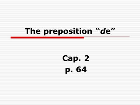 The preposition de Cap. 2 p. 64. DE is used to show possession or ownership. Es el carro de Ernesto. Its Ernests car. **There is NO apostrophe s in Spanish.