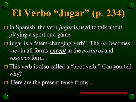 "El Verbo ""Jugar"" (p. 234) In Spanish, the verb jugar is used to talk about playing a sport or a game. Jugar is a ""stem-changing verb"". The -u- becomes."