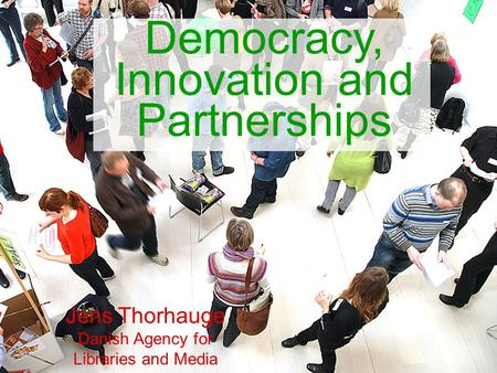 Democracy, Innovation and Partnerships Jens Thorhauge Danish Agency for Libraries and Media.