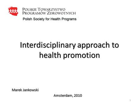 Interdisciplinary approach to health promotion Marek Jankowski Amsterdam, 2010 Polish Society for Health Programs 1.