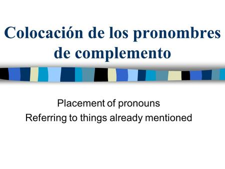 Colocación de los pronombres de complemento Placement of pronouns Referring to things already mentioned.