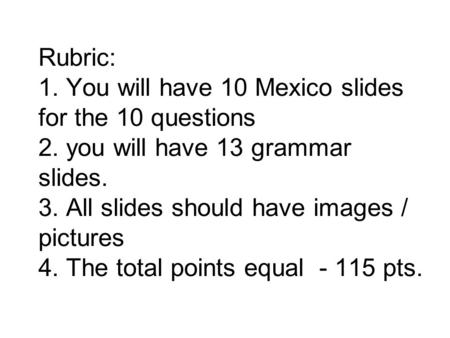 Rubric: 1. You will have 10 Mexico slides for the 10 questions 2. you will have 13 grammar slides. 3. All slides should have images / pictures 4. The total.