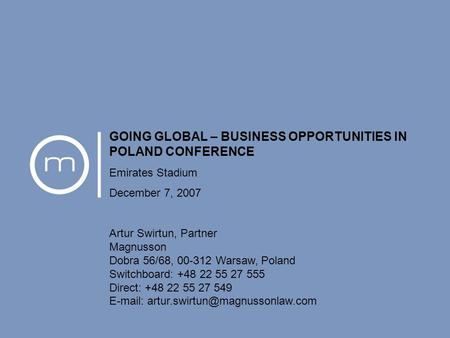 Going Global - Business Opportunities in Poland December 7, 2007 1 GOING GLOBAL – BUSINESS OPPORTUNITIES IN POLAND CONFERENCE Emirates Stadium December.