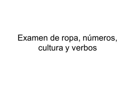 Examen de ropa, números, cultura y verbos. Please write the test on your own paper. Write the information down so you can go back to it.