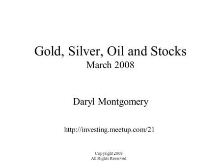 Gold, Silver, Oil and Stocks March 2008 Daryl Montgomery  Copyright 2008 All Rights Reserved.