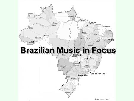 Brazilian Music in Focus. Cannibalizing the World Foreign Cultural Sources Local, National, Foreign Mixtures Reinterpreting Local Tradition.