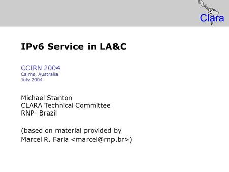 IP Global IPv6 Service Clara IPv6 Service in LA&C CCIRN 2004 Cairns, Australia July 2004 Michael Stanton CLARA Technical Committee RNP- Brazil (based on.