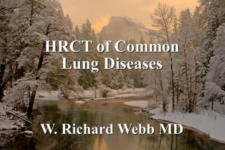 HRCT of Common Lung Diseases W. Richard Webb MD. Common Lung Diseases: HRCT Infections (pneumonia, airways disease) Infections (pneumonia, airways disease)