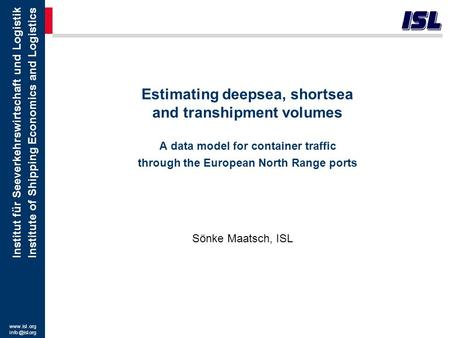 Estimating deepsea, shortsea and transhipment volumes A data model for container traffic through the European North Range ports Sönke Maatsch, ISL.