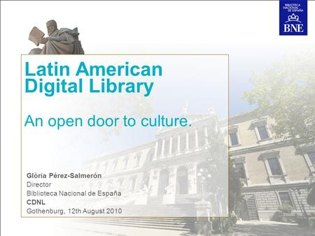 Latin American Digital Library An open door to culture. Glòria Pérez-Salmerón Director Biblioteca Nacional de España CDNL Gothenburg, 12th August 2010.