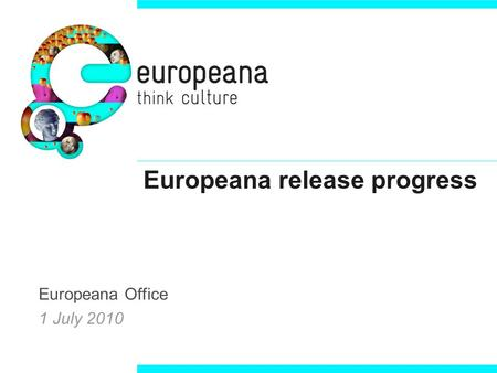 Europeana release progress Europeana Office 1 July 2010.