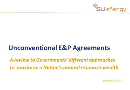 September 2007 Unconventional E&P Agreements A review to Governments different approaches to maximize a Nations natural resources wealth.