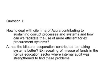 Question 1: How to deal with dilemma of Accra contributing to sustaining corrupt processes and systems and how can we facilitate the use of more efficient.