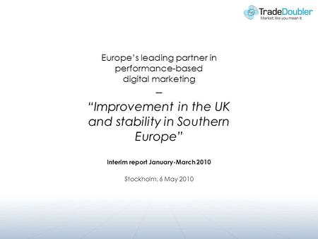 Europes leading partner in performance-based digital marketing – Improvement in the UK and stability in Southern Europe Interim report January-March 2010.