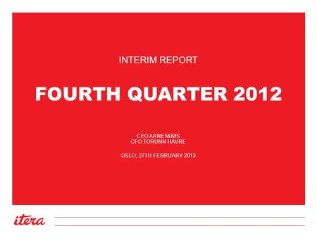 FOURTH QUARTER 2012 INTERIM REPORT CEO ARNE MJØS CFO TORUNN HAVRE OSLO, 27TH FEBRUARY 2013.