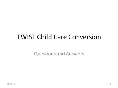 TWIST Child Care Conversion Questions and Answers 11/6/20131.