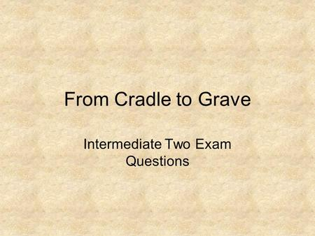 From Cradle to Grave Intermediate Two Exam Questions.