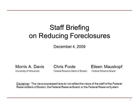 Staff Briefing on Reducing Foreclosures December 4, 2009 Morris A. Davis Chris Foote Eileen Mauskopf University of Wisconsin Federal Reserve Bank of Boston.