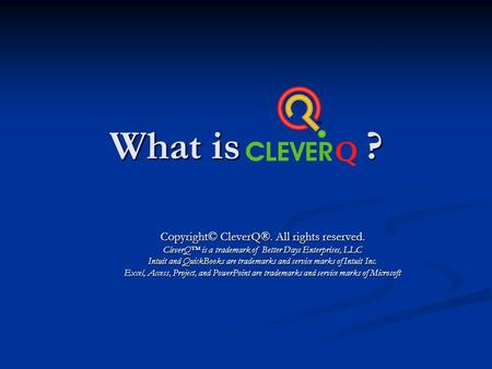 What is CleverQ ? Copyright© CleverQ®. All rights reserved. CleverQ is a trademark of Better Days Enterprises, LLC Intuit and QuickBooks are trademarks.