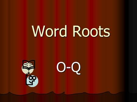 Word Roots O-Q. Key Become familiar with the roots Become familiar with the roots Use them to make connections to the definitions of words Use them to.
