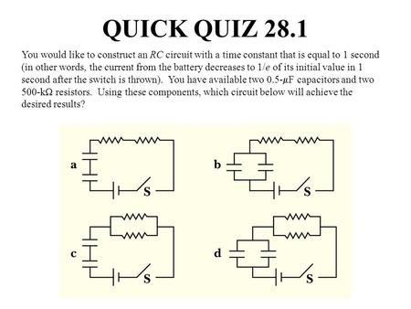 QUICK QUIZ 28.1 You would like to construct an RC circuit with a time constant that is equal to 1 second (in other words, the current from the battery.