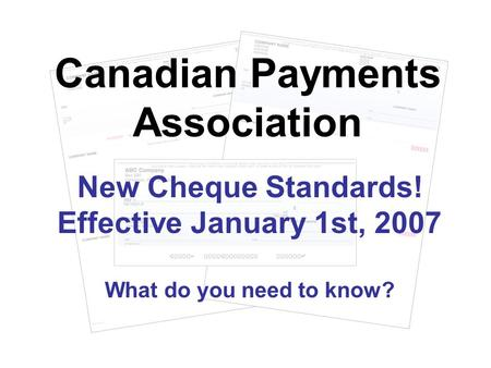 New Cheque Standards! Effective January 1st, 2007 What do you need to know? Canadian Payments Association.