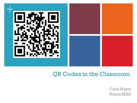 + QR Codes in the Classroom Carol Mayer Wayne RESA.