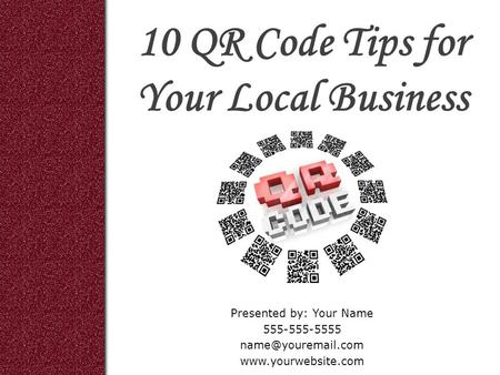 10 QR Code Tips for Your Local Business Presented by: Your Name 555-555-5555