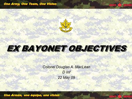 Une Armée, une équipe, une vision One Army, One Team, One Vision EX BAYONET OBJECTIVES Colonel Douglas A. MacLean D Inf 22 May 09.