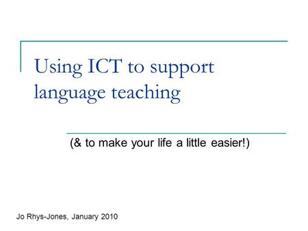 Using ICT to support language teaching (& to make your life a little easier!) Jo Rhys-Jones, January 2010.