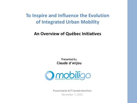 To Inspire and Influence the Evolution of Integrated Urban Mobility An Overview of Québec Initiatives Presented at ACT Canada Hamilton November 7, 2012.