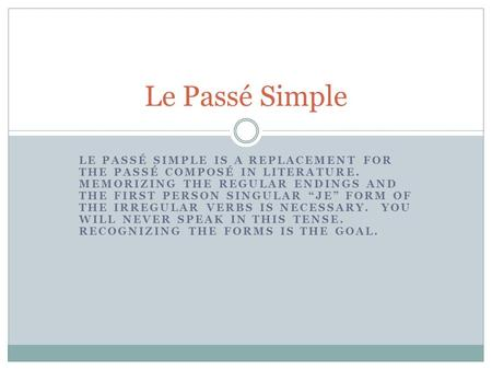 LE PASSÉ SIMPLE IS A REPLACEMENT FOR THE PASSÉ COMPOSÉ IN LITERATURE. MEMORIZING THE REGULAR ENDINGS AND THE FIRST PERSON SINGULAR JE FORM OF THE IRREGULAR.