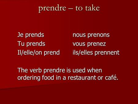 Prendre – to take Je prendsnous prenons Tu prendsvous prenez Il/elle/on prendils/elles prennent The verb prendre is used when ordering food in a restaurant.