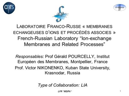 LFR MEIPA 1 L ABORATOIRE F RANCO -R USSE « MEMBRANES ECHANGEUSES D IONS ET PROCÉDÉS ASSOCIES » French-Russian Laboratory Ion-exchange Membranes and Related.