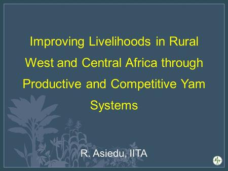 Improving Livelihoods in Rural West and Central Africa through Productive and Competitive Yam Systems R. Asiedu, IITA.