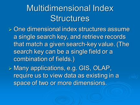 Multidimensional Index Structures One dimensional index structures assume a single search key, and retrieve records that match a given search-key value.