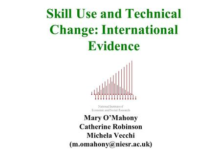 Skill Use and Technical Change: International Evidence National Institute of Economic and Social Research Mary OMahony Catherine Robinson Michela Vecchi.
