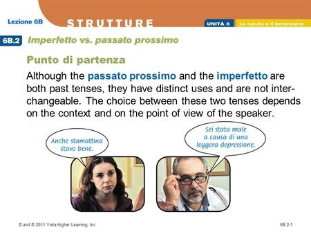 © and ® 2011 Vista Higher Learning, Inc.6B.2-1 Punto di partenza Although the passato prossimo and the imperfetto are both past tenses, they have distinct.