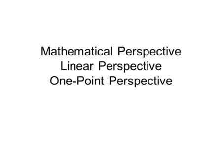Mathematical Perspective Linear Perspective One-Point Perspective