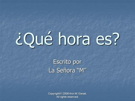 Copyright © 2008 Ann W. Siwiak. All rights reserved. ¿Qué hora es? Escrito por La Señora M.