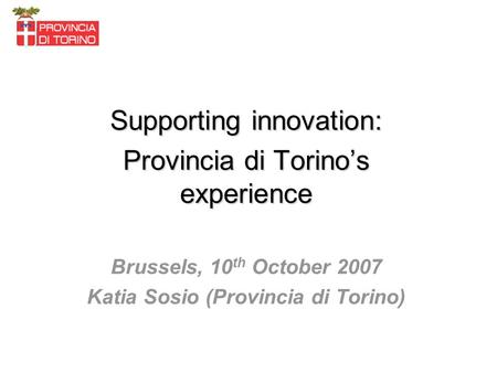 Supporting innovation: Provincia di Torinos experience Brussels, 10 th October 2007 Katia Sosio (Provincia di Torino)
