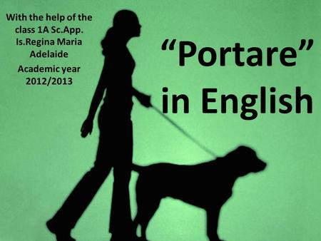 Portare in English With the help of the class 1A Sc.App. Is.Regina Maria Adelaide Academic year 2012/2013.