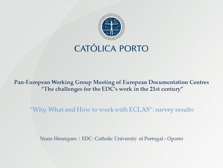 Nuno Henriques | EDC: Catholic University of Portugal - Oporto Pan-European Working Group Meeting of European Documentation Centres The challenges for.