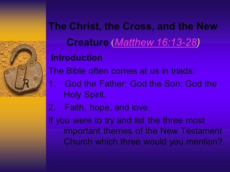 The Christ, the Cross, and the New Creature ( Matthew 16:13-28) Matthew 16:13-28 Introduction The Bible often comes at us in triads: 1. God the Father;
